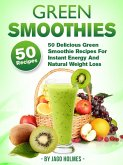 Green Smoothies: 50 Delicious Green Smoothie Recipes For Instant Energy And Natural Weight Loss (eBook, ePUB)