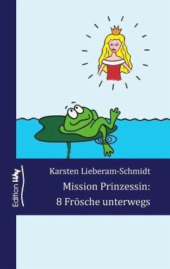 Mission Prinzessin: 8 Frösche unterwegs (eBook, ePUB) - Lieberam-Schmidt, Karsten