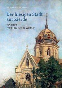 Der hiesigen Stadt zur Zierde - 125 Jahre Herz-Jesu-Kirche Weimar