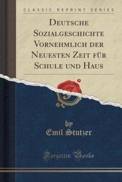 Deutsche Sozialgeschichte Vornehmlich der Neuesten Zeit für Schule und Haus (Classic Reprint)
