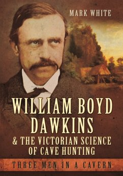 William Boyd Dawkins and the Victorian Science of Cave Hunting - White, Mark John