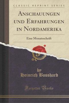 Anschauungen Und Erfahrungen in Nordamerika: Eine Monatsschrift (Classic Reprint)