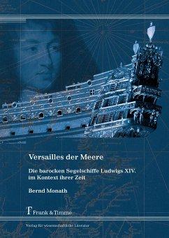 Versailles der Meere - Die barocken Segelschiffe Ludwigs XIV. im Kontext ihrer Zeit - Monath, Bernd