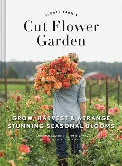 The Cut Flower Garden - Benzakein, Erin; Chai, Julie