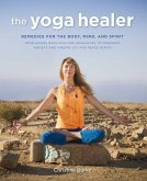 The Yoga Healer: Remedies for the Body, Mind, and Spirit, from Easing Back Pain and Headaches to Managing Anxiety and Finding Joy and P