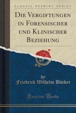Die Vergiftungen in Forensischer und Klinischer Beziehung (Classic Reprint) - Böcker, Friedrich Wilhelm