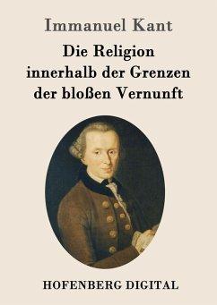 Die Religion innerhalb der Grenzen der bloßen Vernunft (eBook, ePUB) - Kant, Immanuel