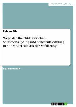"""Wege der Dialektik zwischen Selbstbehauptung und Selbstentfremdung in Adornos """"Dialektik der Aufklärung"""" (eBook, ePUB)"""