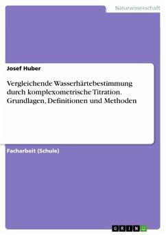 Vergleichende Wasserhärtebestimmung durch komplexometrische Titration. Grundlagen, Definitionen und Methoden (eBook, ePUB)