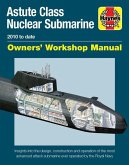 Astute Class Nuclear Submarine Owners' Workshop Manual: 2010 to Date - Insights Into the Design, Construction and Operation of the Most Advanced Attac