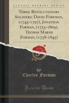 Three Revolutionary Soldiers: David Foreman, (1745-1797), Jonathan Forman, (1755-1809), Thomas Marsh Forman, (1758-1845) (Classic Reprint)