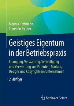 Geistiges Eigentum in der Betriebspraxis - Hoffmann, Markus; Richter, Thorsten S.