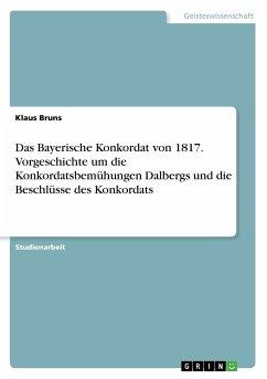 Das Bayerische Konkordat von 1817. Vorgeschichte um die Konkordatsbemühungen Dalbergs und die Beschlüsse des Konkordats