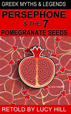 Persephone and The Seven Pomegranate Seeds (GREEK MYTHS AND LEGENDS, #1) (eBook, ePUB) - Hill, Lucy