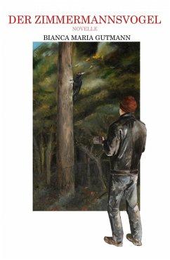Der Zimmermannsvogel (eBook, ePUB) - Gutmann, Bianca Maria