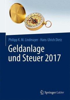 Geldanlage und Steuer 2017 - Lindmayer, Philipp K. M.; Dietz, Hans-Ulrich