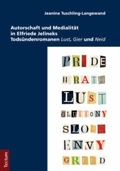 Autorschaft und Medialität in Elfriede Jelineks Todsündenromanen Lust, Gier und Neid - Tuschling-Langewand, Jeanine