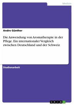 Die Anwendung von Aromatherapie in der Pflege. Ein internationaler Vergleich zwischen Deutschland und der Schweiz - Günther, Andre