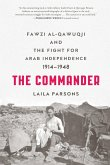 The Commander: Fawzi Al-Qawuqji and the Fight for Arab Independence 1914-1948