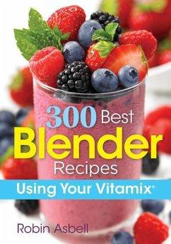 300 Best Blender Recipes Using Your Vitamix - Asbell, Robin