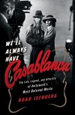 We'll Always Have Casablanca: The Life, Legend, and Afterlife of Hollywoods Most Beloved Movie