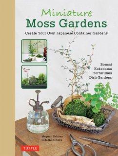 Miniature Moss Gardens: Create Your Own Japanese Container Gardens (Bonsai, Kokedama, Terrariums & Dish Gardens) - Oshima, Megumi; Kimura, Hideshi