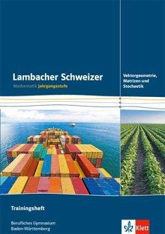 Lambacher Schweizer für berufliche Gymnasien in Baden-Württemberg. Trainingsheft Vektorgeometrie, Matrizen und Stochastik 12. und 13. Schuljahr