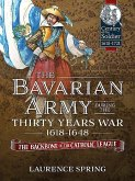 The Bavarian Army During the Thirty Years War, 1618-1648: The Backbone of the Catholic League