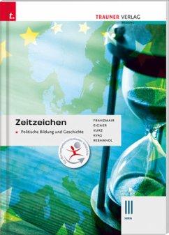 Zeitzeichen - Politische Bildung und Geschichte III HAK - Franzmair, Heinz; Eigner, Michael; Kurz, Michael; Kvas, Armin; Rebhandl, Rudolf