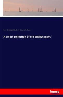 A select collection of old English plays - Dodsley, Robert;Hazlitt, William Carew;Morris, Richard