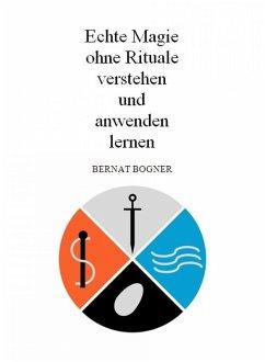 Echte Magie ohne Rituale verstehen und anwenden lernen (eBook, ePUB) - Bogner, Bernat