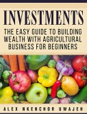 Investments: The Easy Guide to Building Wealth with Agricultural Business for Beginners (eBook, ePUB)