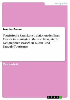 Touristische Raumkonstruktionen des Bran Castles in Rumänien. Mediale Imaginierte Geographien zwischen Kultur- und Dracula-Tourismus (eBook, ePUB) - Domm, Jennifer