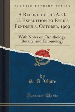 A Record of the A. O. U. Expedition to Eyre's Peninsula, October, 1909: With Notes on Ornithology, Botany, and Entomology (Classic Reprint)