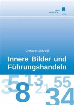 Innere Bilder und Führungshandeln - Sczygiel, Christoph