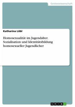 Homosexualität im Jugendalter. Sozialisation und Identitätsbildung homosexueller Jugendlicher (eBook, ePUB)