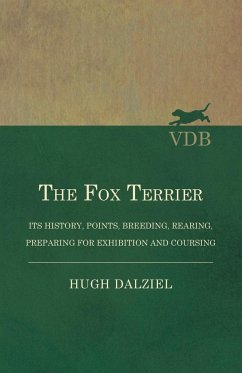 The Fox Terrier - Its History, Points, Breeding, Rearing, Preparing for Exhibition and Coursing - Dalziel, Hugh