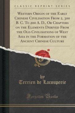 Western Origin of the Early Chinese Civilisation From 2, 300 B. C. To 200 A. D., Or Chapters on the Elements Derived From the Old Civilisations of West Asia in the Formation of the Ancient Chinese Culture (Classic Reprint)