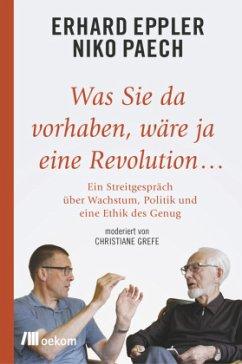Was Sie da vorhaben, wäre ja eine Revolution... - Eppler, Erhard;Paech, Niko