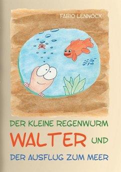 Der kleine Regenwurm Walter und ... Der Ausflug zum Meer (eBook, ePUB)