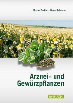 Arznei- und Gewürzpflanzen - Dachler, Michael; Pelzmann, Helmut