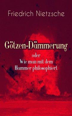 Götzen-Dämmerung oder Wie man mit dem Hammer philosophiert (eBook, ePUB) - Nietzsche, Friedrich