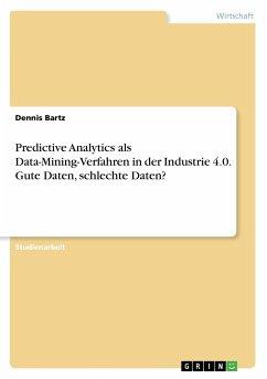 Predictive Analytics als Data-Mining-Verfahren in der Industrie 4.0. Gute Daten, schlechte Daten?