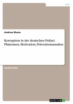 Korruption in der deutschen Polizei. Phänomen, Motivation, Präventionsansätze - Blume, Andreas