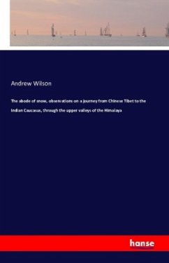 The abode of snow, observations on a journey from Chinese Tibet to the Indian Caucasus, through the upper valleys of the
