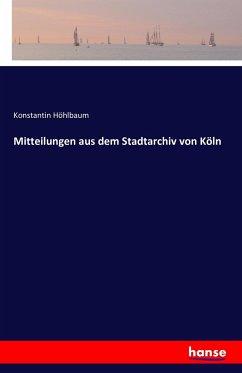 Mitteilungen aus dem Stadtarchiv von Köln - Höhlbaum, Konstantin