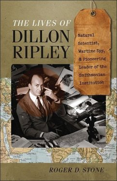 The Lives of Dillon Ripley: Natural Scientist, Wartime Spy, and Pioneering Leader of the Smithsonian Institution - Stone, Roger D.
