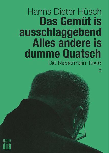 Das Gemüt is ausschlaggebend. Alles andere is dumme Quatsch - Hüsch, Hanns Dieter