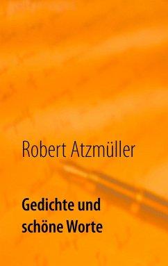 Gedichte und schöne Worte - Atzmüller, Robert