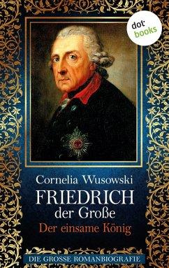 Friedrich der Große - Band 2: Der einsame König - Die große Romanbiografie (eBook, ePUB) - Wusowski, Cornelia